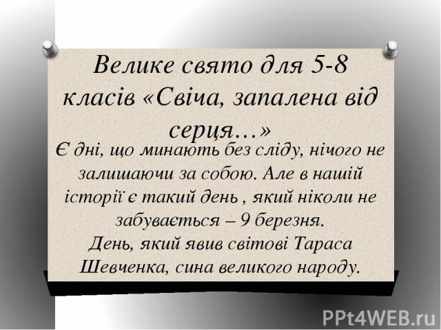 Велике свято для 5-8 класів «Свіча, запалена від серця…» Є дні, що минають без сліду, нічого не залишаючи за собою. Але в нашій історії є такий день , який ніколи не забувається – 9 березня. День, який явив світові Тараса Шевченка, сина великого народу.
