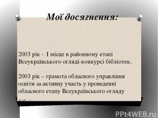 Мої досягнення: 2003 рік - І місце в районному етапі Всеукраїнського огляді-конк