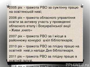 2005 рік - грамота РВО за сумлінну працю на освітянській ниві; 2006 рік – грамот