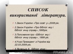 СПИСОК використаної літератури.  1.Закон України «Про освіту»,2008 рік. 2.Зако