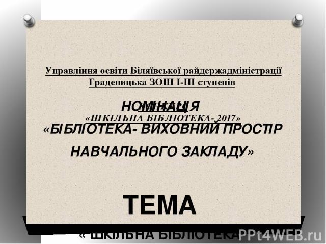 Управління освіти Біляївської райдержадміністрації Граденицька ЗОШ І-ІІІ ступенів КОНКУРС «ШКІЛЬНА БІБЛІОТЕКА- 2017»   НОМІНАЦІЯ «БІБЛІОТЕКА- ВИХОВНИЙ ПРОСТІР НАВЧАЛЬНОГО ЗАКЛАДУ»  ТЕМА « ШКІЛЬНА БІБЛІОТЕКА- СКЛАДОВА НАВЧАЛЬНО-ВИХОВНОГО ПРОЦЕ…