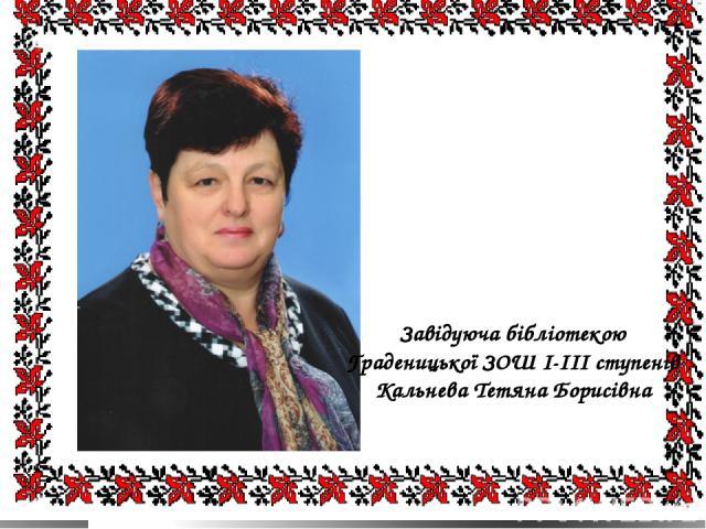 Завідуюча бібліотекою Граденицької ЗОШ І-ІІІ ступенів Кальнева Тетяна Борисівна
