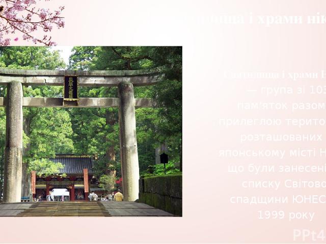 Святилища і храми нікко Святилища і храми Нікко — група зі 103 пам'яток разом з прилеглою територією, розташованих в японському місті Нікко, що були занесені до списку Світової спадщини ЮНЕСКО 1999 року
