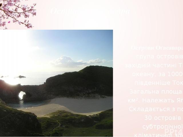 Острови Оґасавара Острови Оґасавара— група островів у західній частині Тихого океану, за 1000км південніше Токіо. Загальна площа 104 км². Належать Японії. Складається з понад 30 островів субтропічної кліматичної зони.
