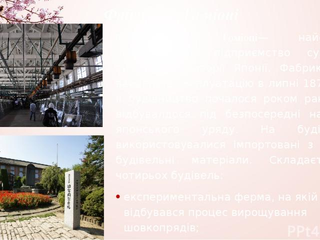Фабрика в Томіоці Фабрика в Томіоці— найстаріше шовкоткацьке підприємство сучасного типу на території Японії. Фабрика була введена в експлуатацію в липні 1872 року. Її будівництво почалося роком раніше та відбувалдося під безпосередні наглядом японс…