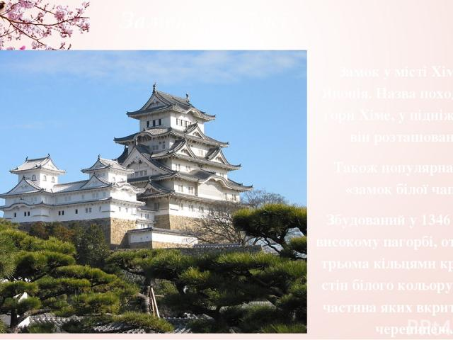 Замок Хімеджі Замок у місті Хімеджі, Японія. Назва походить від гори Хіме, у підніжжя якої він розташований. Також популярна назва «замок білої чаплі». Збудований у 1346 році на високому пагорбі, оточеному трьома кільцями кріпосних стін білого кольо…
