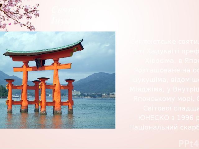 Святилище Іцукушіма Синтоїстське святилище у місті Хацукаіті префектури Хіросіма, в Японії. Розташоване на острові Іцукушіма, відомішому як Міяджіма, у Внутрішньому Японському морі. Об'єкт Світової спадщини ЮНЕСКО з 1996 року. Національний скарб Японії