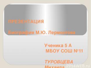 ПРЕЗЕНТАЦИЯ Биография М.Ю. Лермонтова Ученика 5 А МБОУСОШ№11 ТУРОВЦЕВА Михаила