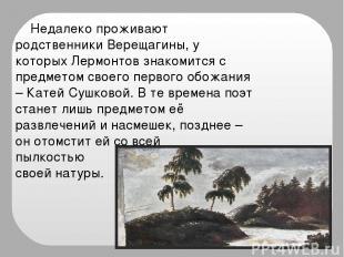 Недалеко проживают родственники Верещагины, у которых Лермонтов знакомится с пре