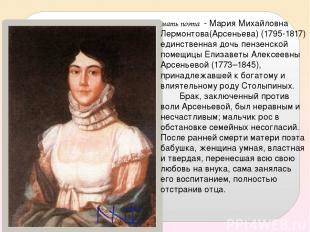 мать поэта - Мария Михайловна Лермонтова(Арсеньева) (1795-1817) единственная доч