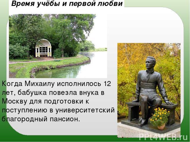 Время учёбы и первой любви Когда Михаилу исполнилось 12 лет, бабушка повезла внука в Москву для подготовки к поступлению в университетский благородный пансион.