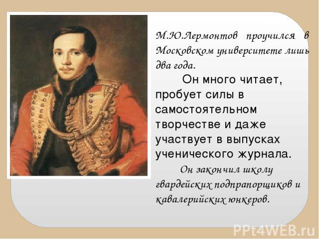 М.Ю.Лермонтов проучился в Московском университете лишь два года. Он много читает, пробует силы в самостоятельном творчестве и даже участвует в выпусках ученического журнала. Он закончил школу гвардейских подпрапорщиков и кавалерийских юнкеров.
