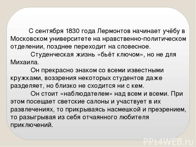 С сентября 1830 года Лермонтов начинает учёбу в Московском университете на нравственно-политическом отделении, позднее переходит на словесное. Студенческая жизнь «бьёт ключом», но не для Михаила. Он прекрасно знаком со всеми известными кружками, воз…