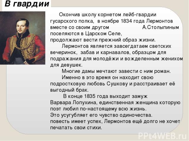 В гвардии Окончив школу корнетом лейб-гвардии гусарского полка, в ноябре 1834 года Лермонтов вместе со своим другом А.Столыпиным поселяются в Царском Селе, продолжают вести прежний образ жизни. Лермонтов является завсегдатаем светских вечеринок, заб…