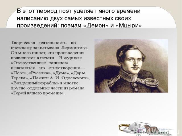 В этот период поэт уделяет много времени написанию двух самых известных своих произведений: поэмам «Демон» и «Мцыри» (закончена в 1839 году).