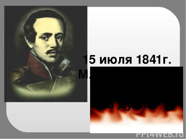 15 июля 1841г. М.Ю. Лермонтов был убит на дуэли