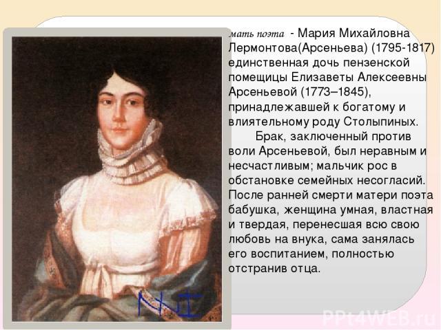 мать поэта - Мария Михайловна Лермонтова(Арсеньева) (1795-1817) единственная дочь пензенской помещицы Елизаветы Алексеевны Арсеньевой (1773–1845), принадлежавшей к богатому и влиятельному роду Столыпиных. Брак, заключенный против воли Арсеньевой, бы…