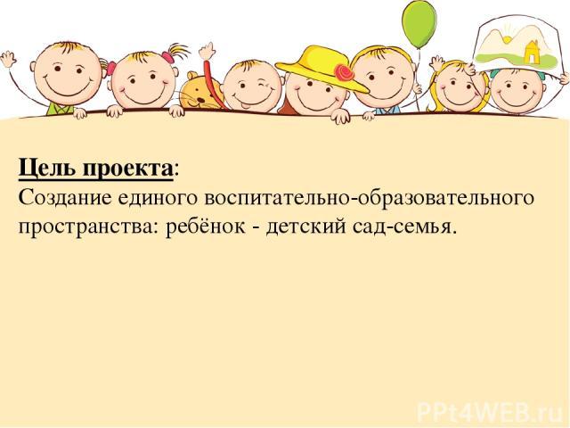 Цель проекта: Создание единого воспитательно-образовательного пространства: ребёнок - детский сад-семья.
