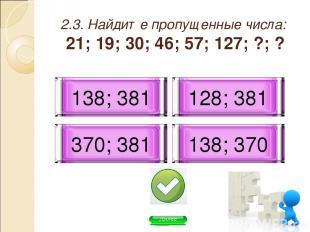 2.3. Найдите пропущенные числа: 21; 19; 30; 46; 57; 127; ?; ? 138; 370 128; 381