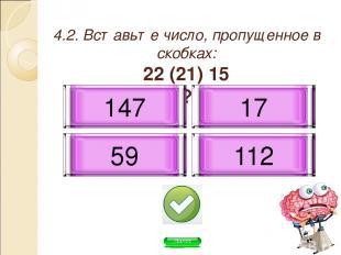 4.2. Вставьте число, пропущенное в скобках: 22 (21) 15 60 ( ? ) 11 147 112 59 17