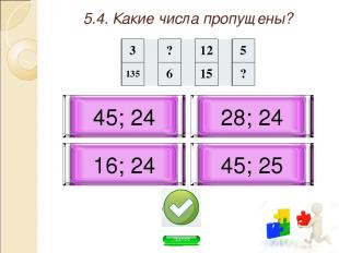 5.4. Какие числа пропущены? 45; 24 45; 25 16; 24 28; 24 3 ? 12 5 135 6 15 ?