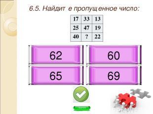 6.5. Найдите пропущенное число: 65 69 60 62 17 33 13 25 47 19 40 ? 22