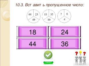 10.3. Вставить пропущенное число: 36 18 44 24