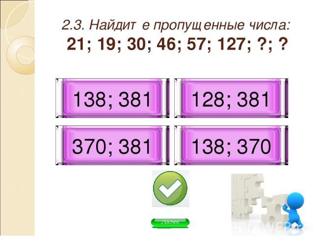 2.3. Найдите пропущенные числа: 21; 19; 30; 46; 57; 127; ?; ? 138; 370 128; 381 138; 381 370; 381