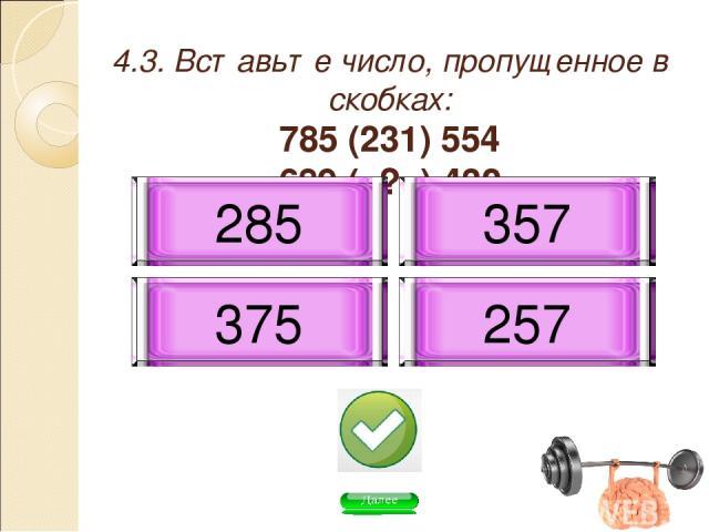 4.3. Вставьте число, пропущенное в скобках: 785 (231) 554 689 ( ? ) 432 257 357 375 285