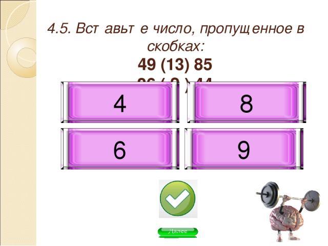 4.5. Вставьте число, пропущенное в скобках: 49 (13) 85 26 ( ? ) 44 8 9 6 4