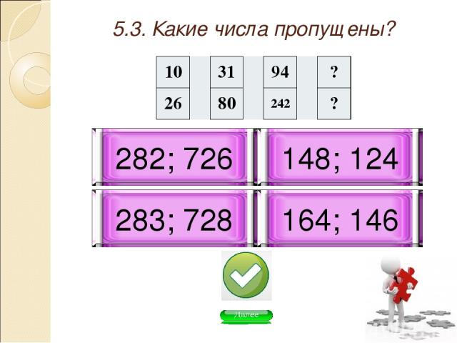 5.3. Какие числа пропущены? 283; 728 164; 146 282; 726 148; 124 10 31 94 ? 26 80 242 ?