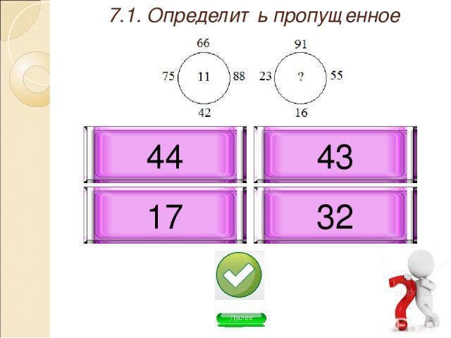 7.1. Определить пропущенное число: 43 32 17 44
