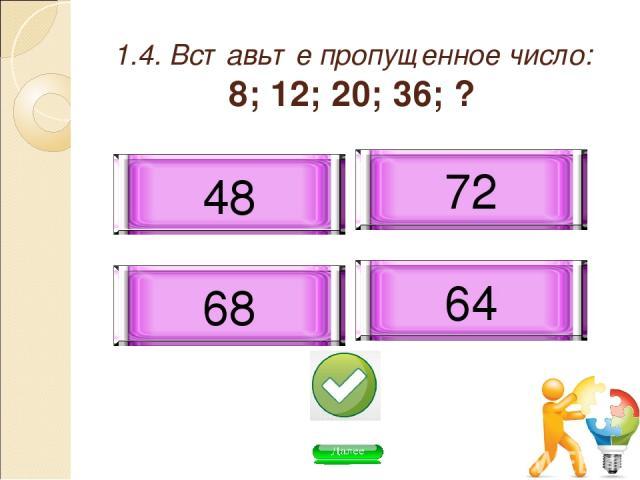 1.4. Вставьте пропущенное число: 8; 12; 20; 36; ? 68 48 72 64