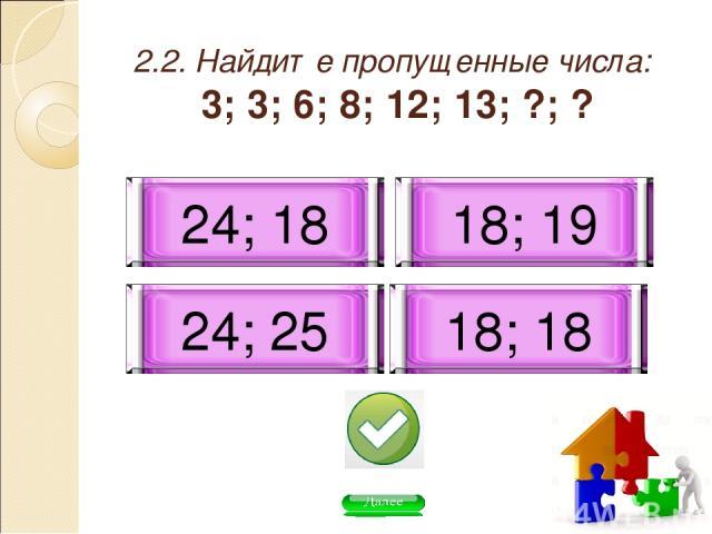 2.2. Найдите пропущенные числа: 3; 3; 6; 8; 12; 13; ?; ? 24; 18 18; 19 18; 18 24; 25