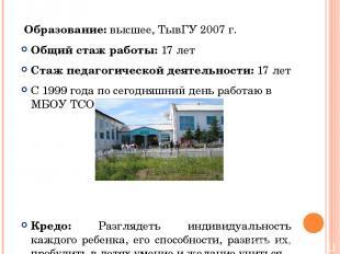 Образование: высшее, ТывГУ 2007 г. Общий стаж работы: 17 лет Стаж педагогической