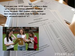 If you pass your GCSE exam well, you have a choice : go to college to continue a
