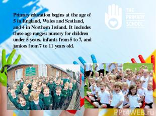 Primary education begins at the age of 5 in England, Wales and Scotland, and 4 i