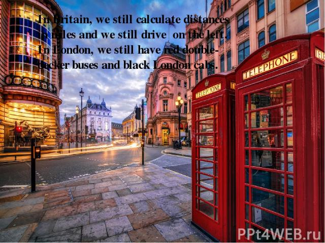In Britain, we still calculate distances in miles and we still drive on the left. In London, we still have red double-decker buses and black London cabs.