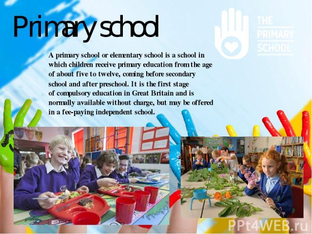 Primary school Aprimary schoolorelementary schoolis aschoolin whichchildrenreceiveprimary educationfrom the age of about five to twelve, coming beforesecondary school and after preschool. It is the first stage ofcompulsory educationin G…