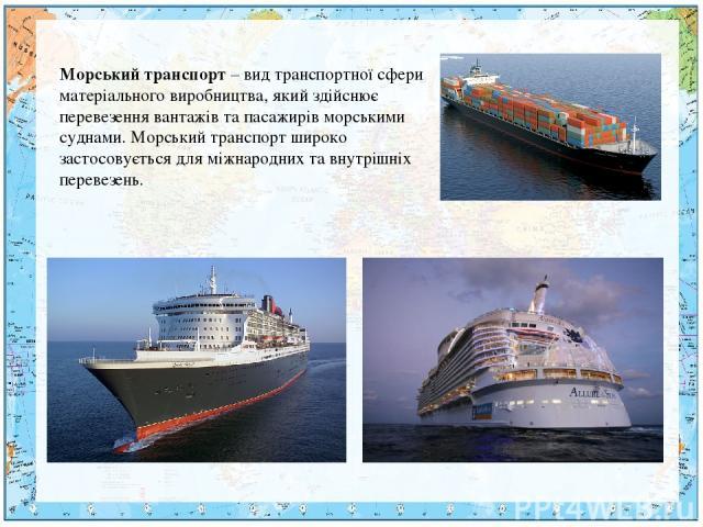 Морський транспорт – вид транспортної сфери матеріального виробництва, який здійснює перевезення вантажів та пасажирів морськими суднами. Морський транспорт широко застосовується для міжнародних та внутрішніх перевезень.