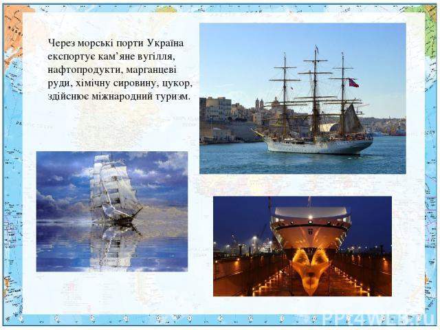 Через морські порти Україна експортує кам'яне вугілля, нафтопродукти, марганцеві руди, хімічну сировину, цукор, здійснює міжнародний туризм.