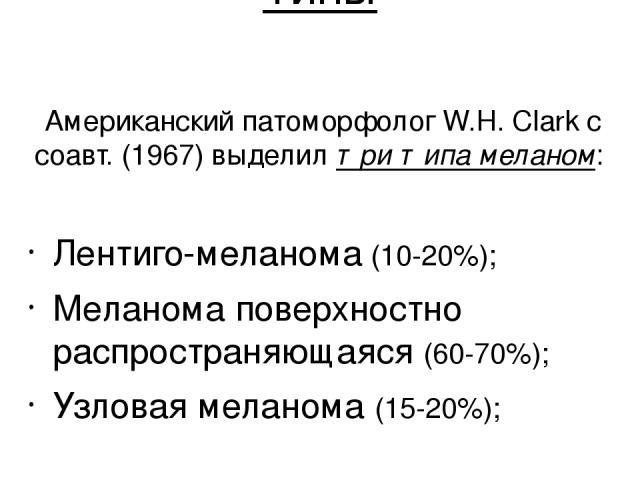 Типы Американский патоморфолог W.H. Clark с соавт. (1967) выделил три типа меланом: Лентиго-меланома (10-20%); Меланома поверхностно распространяющаяся (60-70%); Узловая меланома (15-20%);
