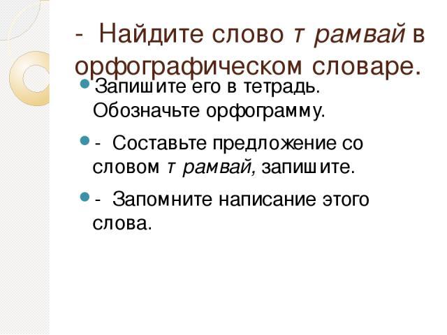 - Найдите слово трамвай в орфографическом словаре. Запишите его в тетрадь. Обозначьте орфограмму. - Составьте предложение со словом трамвай, запишите. - Запомните написание этого слова.
