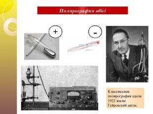 + - Классикалық полярография әдісін 1922 жылы Гейровский ашты. Полярография әдіс