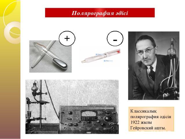 + - Классикалық полярография әдісін 1922 жылы Гейровский ашты. Полярография әдісі