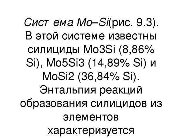 Система Мо–Si(рис. 9.3). В этой системе известны силициды Мо3Si (8,86% Si), Mo5Si3(14,89% Si) и MoSi2(36,84% Si). Энтальпия реакций образования силицидов из элементов характеризуется следующими данными: 3Мо(т)+ Si(т)= Mo3Si(т); ∆Н= –116,2 кДж/м…
