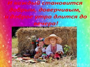 И каждый становится добрым, доверчивым, и доброе утро длится до вечера!