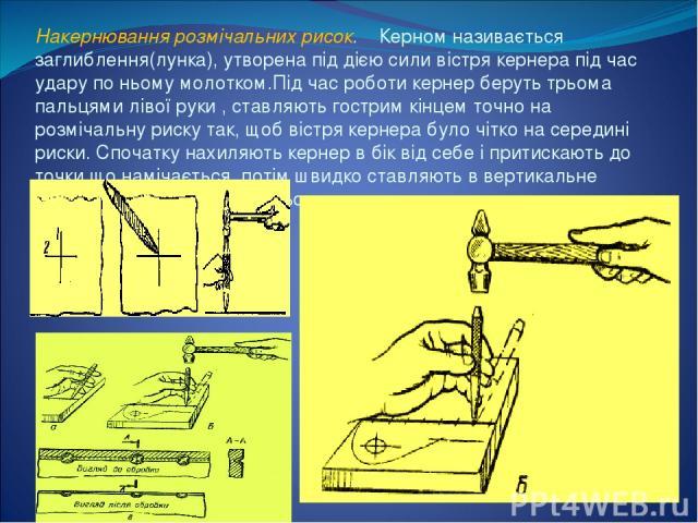 Накернювання розмічальних рисок. Керном називається заглиблення(лунка), утворена під дією сили вістря кернера під час удару по ньому молотком.Під час роботи кернер беруть трьома пальцями лівої руки , ставляють гострим кінцем точно на розмічальну рис…