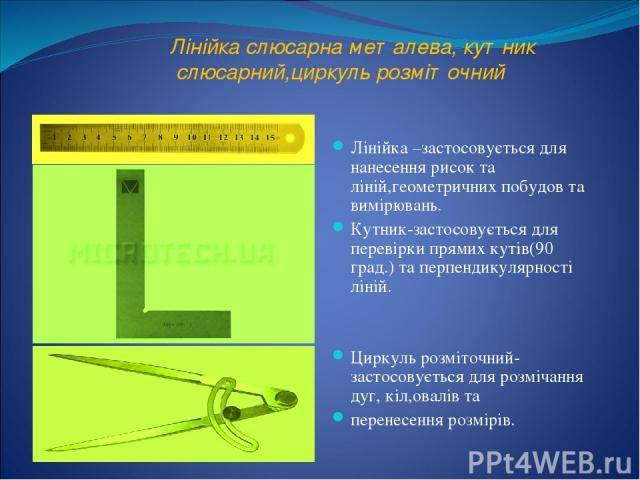 Лінійка слюсарна металева, кутник слюсарний,циркуль розміточний Лінійка –застосовується для нанесення рисок та ліній,геометричних побудов та вимірювань. Кутник-застосовується для перевірки прямих кутів(90 град.) та перпендикулярності ліній. Циркуль …