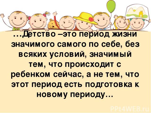 …Детство –это период жизни значимого самого по себе, без всяких условий, значимый тем, что происходит с ребенком сейчас, а не тем, что этот период есть подготовка к новому периоду…